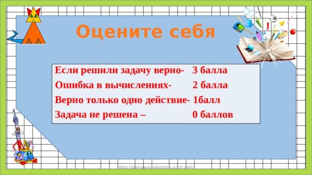 Оцените себя Если решили задачу верно- 3 балла Ошибка в вычислениях- 2 балла Верно только одно действие- 1балл Задача не решена – 0 баллов http://panowavalentina.ucoz.net/