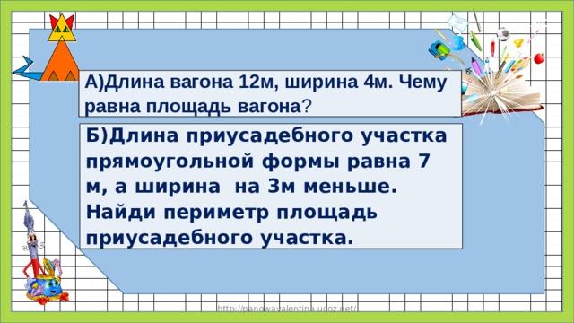 А)Длина вагона 12м, ширина 4м. Чему равна площадь вагона ? Б)Длина приусадебного участка прямоугольной формы равна 7 м, а ширина на 3м меньше. Найди периметр площадь приусадебного участка. http://panowavalentina.ucoz.net/