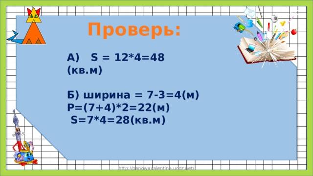 Проверь: А) S = 12*4=48 (кв.м) Б) ширина = 7-3=4(м) P=(7+4)*2=22(м)  S=7*4=28(кв.м) http://panowavalentina.ucoz.net/