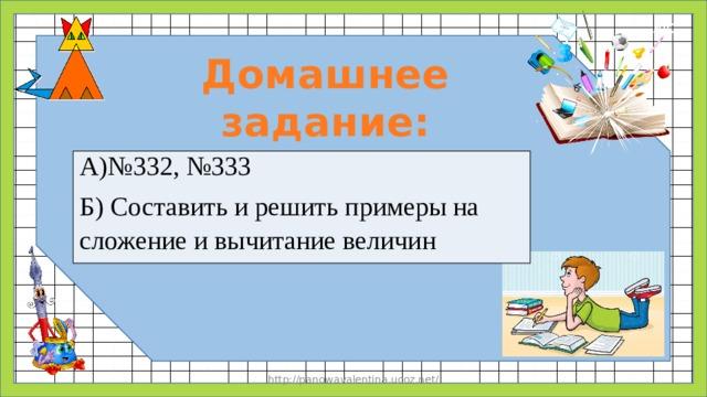 Домашнее задание: А)№332, №333 Б) Составить и решить примеры на сложение и вычитание величин http://panowavalentina.ucoz.net/