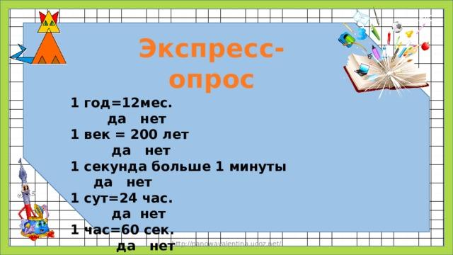 Экспресс-опрос 1 год=12мес.  да  нет 1 век = 200 лет да нет 1 секунда больше 1 минуты да нет 1 сут=24 час. да нет 1 час=60 сек. да нет http://panowavalentina.ucoz.net/