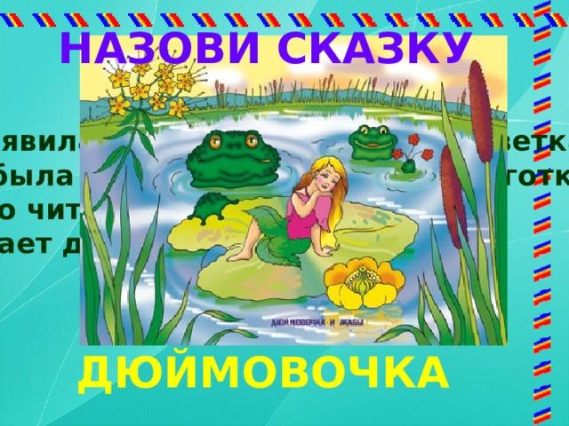 НАЗОВИ СКАЗКУ Появилась девочка в чашечке цветка, А была та девочка не больше ноготка. Кто читал такую книжку, Знает девочку-малышку ? ДЮЙМОВОЧКА