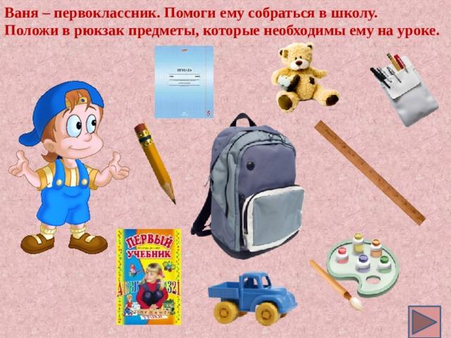 Ваня – первоклассник. Помоги ему собраться в школу. Положи в рюкзак предметы, которые необходимы ему на уроке.