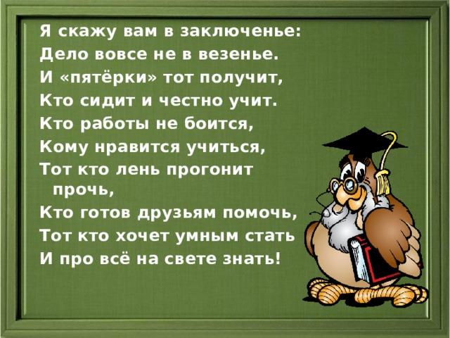 Я скажу вам в заключенье: Дело вовсе не в везенье. И «пятёрки» тот получит, Кто сидит и честно учит. Кто работы не боится, Кому нравится учиться, Тот кто лень прогонит прочь, Кто готов друзьям помочь, Тот кто хочет умным стать И про всё на свете знать!
