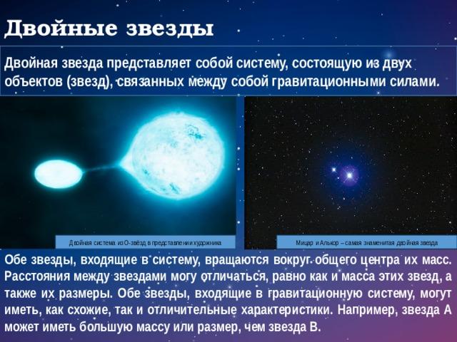 Двойные звезды Двойная звезда представляет собой систему, состоящую из двух объектов (звезд), связанных между собой гравитационными силами . Двойная система из О-звёзд в представлении художника Мицар и Алькор – самая знаменитая двойная звезда Обе звезды, входящие в систему, вращаются вокруг общего центра их масс. Расстояния между звездами могу отличаться, равно как и масса этих звезд, а также их размеры. Обе звезды, входящие в гравитационную систему, могут иметь, как схожие, так и отличительные характеристики. Например, звезда А может иметь большую массу или размер, чем звезда В.