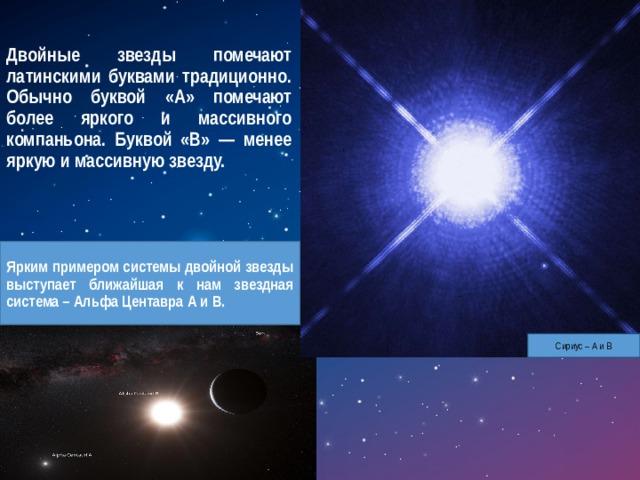 Двойные звезды помечают латинскими буквами традиционно. Обычно буквой «А» помечают более яркого и массивного компаньона. Буквой «В» — менее яркую и массивную звезду. Ярким примером системы двойной звезды выступает ближайшая к нам звездная система – Альфа Центавра А и В. Сириус – А и В