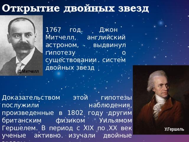 Открытие двойных звезд 1767 год. Джон Митчелл, английский астроном, выдвинул гипотезу о существовании систем двойных звезд Д.Митчелл Доказательством этой гипотезы послужили наблюдения, произведенные в 1802 году другим британским физиком Уильямом Гершелем. В период с XIX по XX век ученые активно изучали двойные звезды. У.Гершель