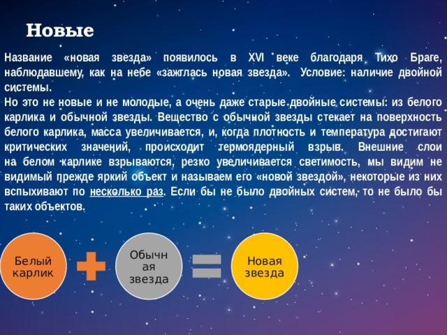 Новые Название «новая звезда» появилось в XVI веке благодаря Тихо Браге, наблюдавшему, как на небе «зажглась новая звезда». Условие: наличие двойной системы. Но это не новые и не молодые, а очень даже старые двойные системы: из белого карлика и обычной звезды. Вещество с обычной звезды стекает на поверхность белого карлика, масса увеличивается, и, когда плотность и температура достигают  критических значений, происходит термоядерный взрыв. Внешние слои  на белом карлике взрываются, резко увеличивается светимость, мы видим не видимый прежде яркий объект и называем его «новой звездой», некоторые из них вспыхивают по несколько раз . Если бы не было двойных систем, то не было бы таких объектов.  Белый карлик Обычная звезда Новая звезда