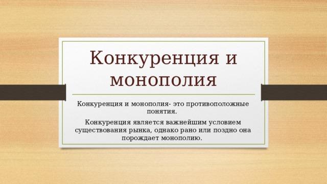 Конкуренция и монополия Конкуренция и монополия- это противоположные понятия. Конкуренция является важнейшим условием существования рынка, однако рано или поздно она порождает монополию.