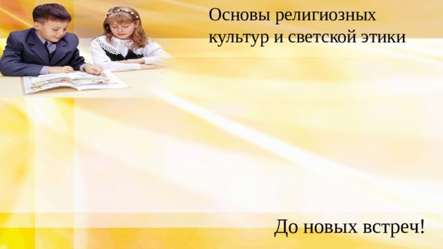 Основы религиозных культур и светской этики До новых встреч!