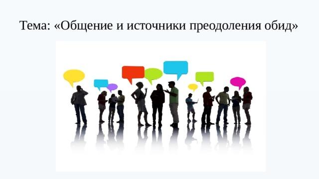 Тема: «Общение и источники преодоления обид»