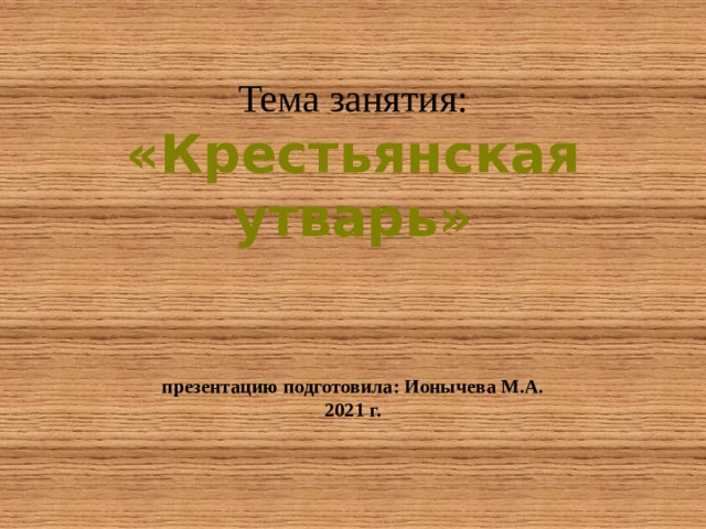 Тема занятия:  «Крестьянская утварь»    презентацию подготовила: Ионычева М.А.  2021 г.