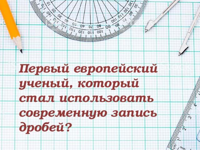 Первый европейский ученый, который стал использовать современную запись дробей?