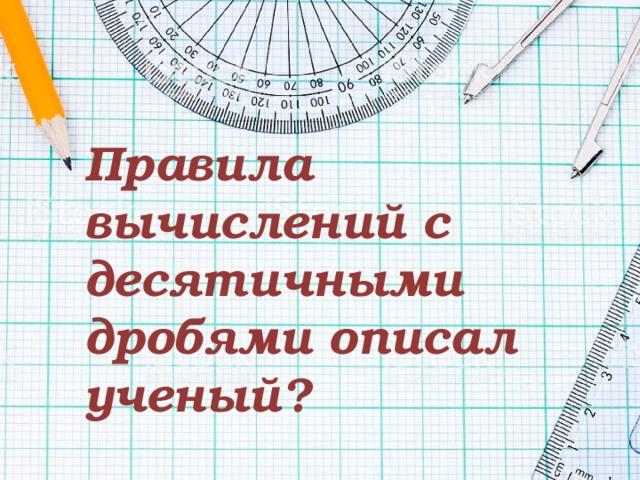 Правила вычислений с десятичными дробями описал ученый?
