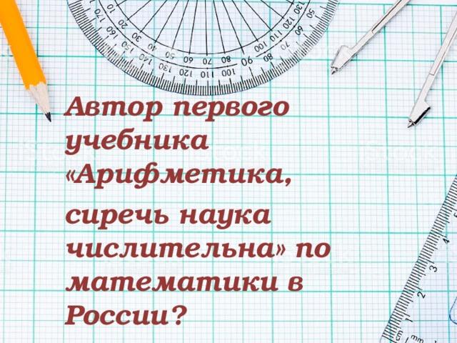 Автор первого учебника «Арифметика, сиречь наука числительна» по математики в России?
