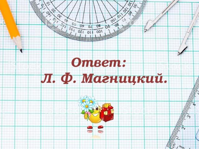Ответ:  Л. Ф. Магницкий.