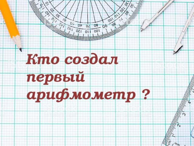 Кто создал первый арифмометр ?