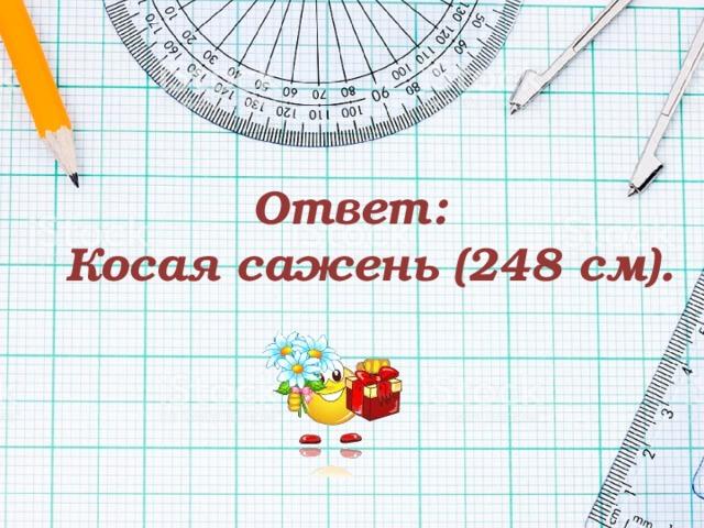 Ответ:  Косая сажень (248 см).