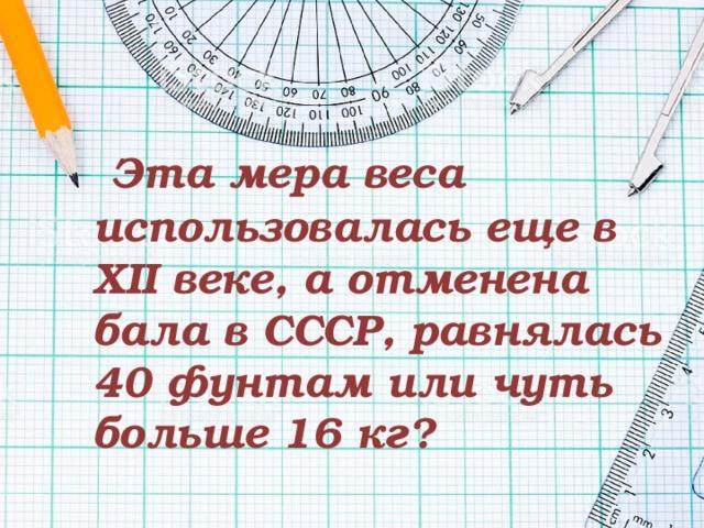 Эта мера веса использовалась еще в XII веке, а отменена бала в СССР, равнялась 40 фунтам или чуть больше 16 кг?