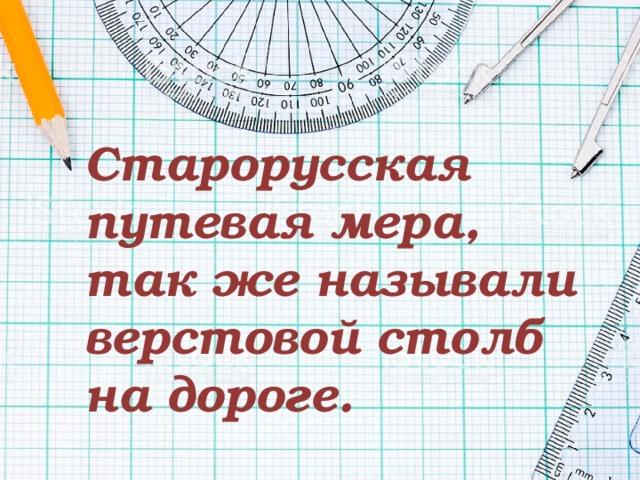 Старорусская путевая мера, так же называли верстовой столб на дороге.
