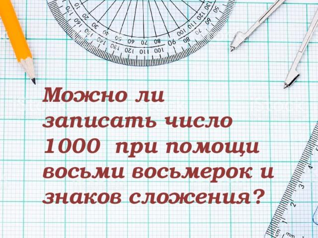 Можно ли записать число 1000 при помощи восьми восьмерок и знаков сложения?