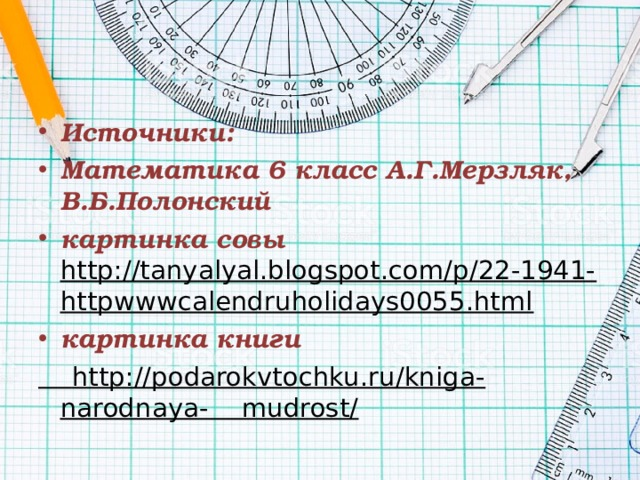Источники: Математика 6 класс А.Г.Мерзляк, В.Б.Полонский картинка совы http://tanyalyal.blogspot.com/p/22-1941-httpwwwcalendruholidays0055.html картинка книги  http://podarokvtochku.ru/kniga-narodnaya- mudrost/