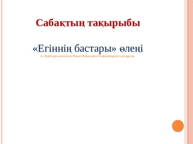 Сабақтың тақырыбы  «Егіннің бастары» өлеңі А. Байтұрсыновтың Иван Иванович Хемницерден аударған