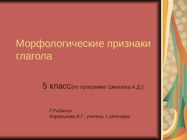 Морфологические признаки глагола 5 класс (по программе Шмелева А.Д.) Г.Рыбинск Королькова И.Г., учитель 1 категории