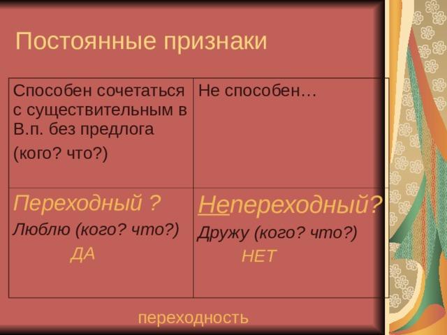 Постоянные признаки Способен сочетаться с существительным в В.п. без предлога (кого? что?) Не способен… Переходный ? Люблю (кого? что?)  ДА Не переходный? Дружу (кого? что?)  НЕТ  переходность