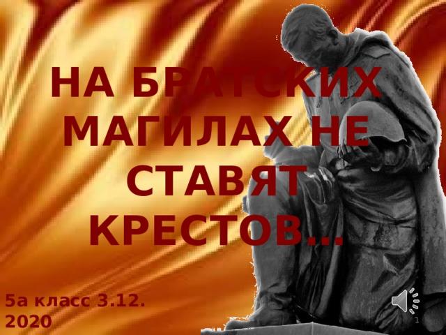 НА БРАТСКИХ МАГИЛАХ НЕ СТАВЯТ КРЕСТОВ… 5а класс 3.12. 2020