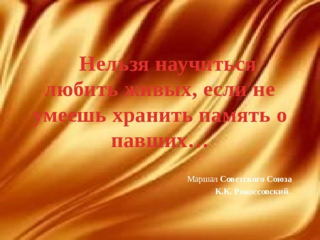 Нельзя научиться любить живых, если не умеешь хранить память о павших… Маршал Советского Союза К.К. Рокоссовский .