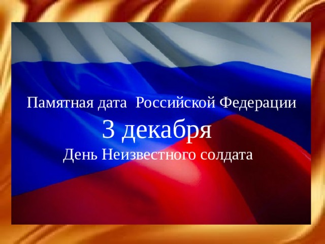 Памятная дата Российской Федерации  3 декабря  День Неизвестного солдата