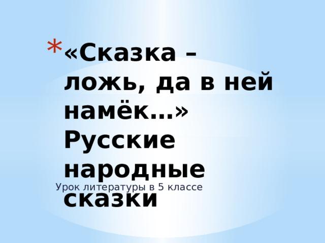 «Сказка – ложь, да в ней намёк…»  Русские народные сказки