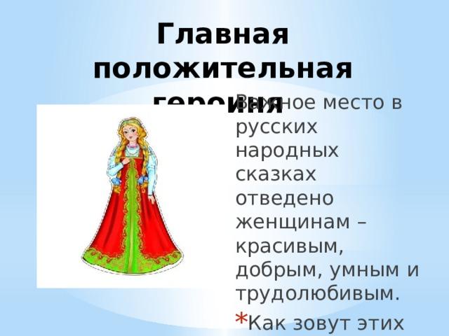 Главная положительная героиня Важное место в русских народных сказках отведено женщинам – красивым, добрым, умным и трудолюбивым.