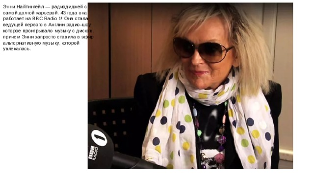 Энни Найтингейл — радиодиджей с самой долгой карьерой. 43 года она работает на BBC Radio 1! Она стала ведущей первого в Англии радио-шоу, которое проигрывало музыку с дисков, причем Энни запросто ставила в эфир альтернативную музыку, которой увлекалась.