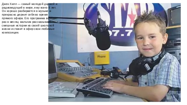 Джек Хилл — самый молодой диджей и радиоведущий в мире, ему всего 8 лет. Он хорошо разбирается в музыке и прекрасно держит себя во время прямого эфира. Его программа выходит раз в месяц: мальчик рассказывает смешные истории из своей школьной жизни и ставит в эфир свои любимые композиции.