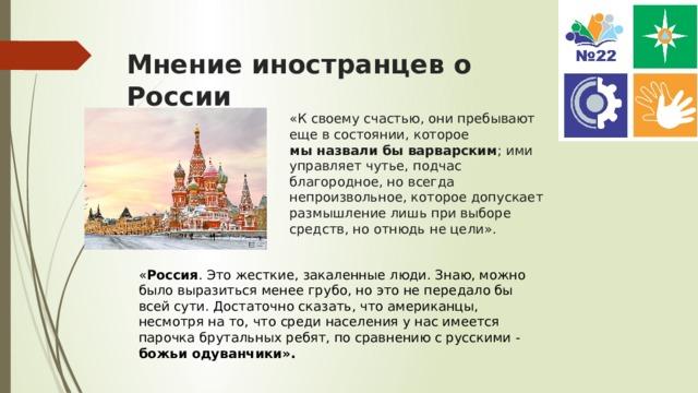 Мнение иностранцев о России «Ксвоему счастью, они пребывают еще всостоянии, которое мыназвалибы варварским ; ими управляет чутье, подчас благородное, новсегда непроизвольное, которое допускает размышление лишь привыборе средств, ноотнюдь нецели». « Россия . Это жесткие, закаленные люди. Знаю, можно было выразиться менее грубо, но это не передало бы всей сути. Достаточно сказать, что американцы, несмотря на то, что среди населения у нас имеется парочка брутальных ребят, по сравнению с русскими - божьи одуванчики».