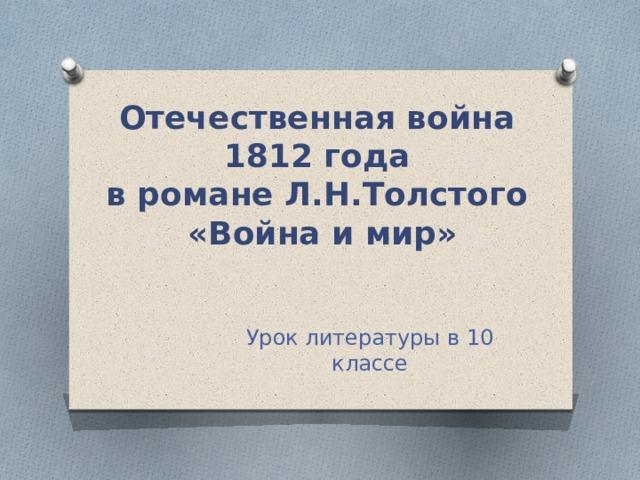 Отечественная война  1812 года  в романе Л.Н.Толстого  «Война и мир» Урок литературы в 10 классе