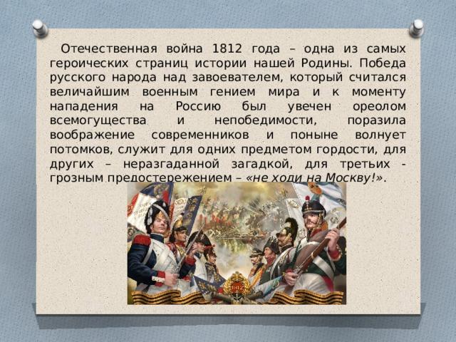 Отечественная война 1812 года – одна из самых героических страниц истории нашей Родины. Победа русского народа над завоевателем, который считался величайшим военным гением мира и к моменту нападения на Россию был увечен ореолом всемогущества и непобедимости, поразила воображение современников и поныне волнует потомков, служит для одних предметом гордости, для других – неразгаданной загадкой, для третьих - грозным предостережением – «не ходи на Москву!» .