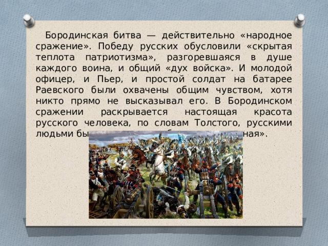 Бородинская битва — действительно «народное сражение». Победу русских обусловили «скрытая теплота патриотизма», разгоревшаяся в душе каждого воина, и общий «дух войска». И молодой офицер, и Пьер, и простой солдат на батарее Раевского были охвачены общим чувством, хотя никто прямо не высказывал его. В Бородинском сражении раскрывается настоящая красота русского человека, по словам Толстого, русскими людьми была одержана победа нравственная».