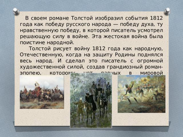 В своем романе Толстой изобразил события 1812 года как победу русского народа — победу духа, ту нравственную победу, в которой писатель усмотрел решающую силу в войне. Эта жестокая война была поистине народной.  Толстой рисует войну 1812 года как народную, Отечественную, когда на защиту Родины поднялся весь народ. И сделал это писатель с огромной художественной силой, создав грандиозный роман-эпопею, которому нет равных в мировой литературе.