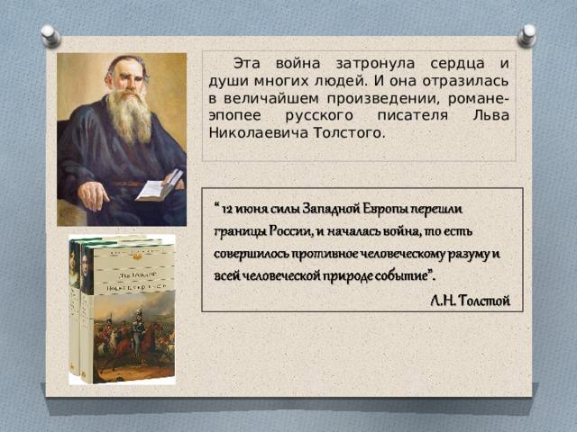 Эта война затронула сердца и души многих людей. И она отразилась в величайшем произведении, романе-эпопее русского писателя Льва Николаевича Толстого.