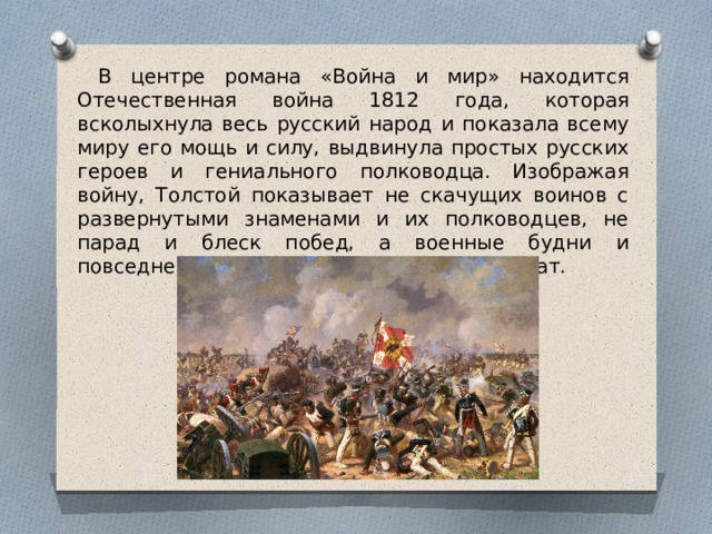 В центре романа «Война и мир» находится Отечественная война 1812 года, которая всколыхнула весь русский народ и показала всему миру его мощь и силу, выдвинула простых русских героев и гениального полководца. Изображая войну, Толстой показывает не скачущих воинов с развернутыми знаменами и их полководцев, не парад и блеск побед, а военные будни и повседневный тяжелый труд рядовых солдат.