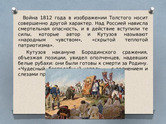 Война 1812 года в изображении Толстого носит совершенно другой характер. Над Россией нависла смертельная опасность, и в действие вступили те силы, которые автор и Кутузов называют «народным чувством», «скрытой теплотой патриотизма».  Кутузов накануне Бородинского сражения, объезжая позиции, увидел ополченцев, надевших белые рубахи: они были готовы к смерти за Родину. «Чудесный, бесподобный народ», — с волнением и слезами произнес Кутузов.