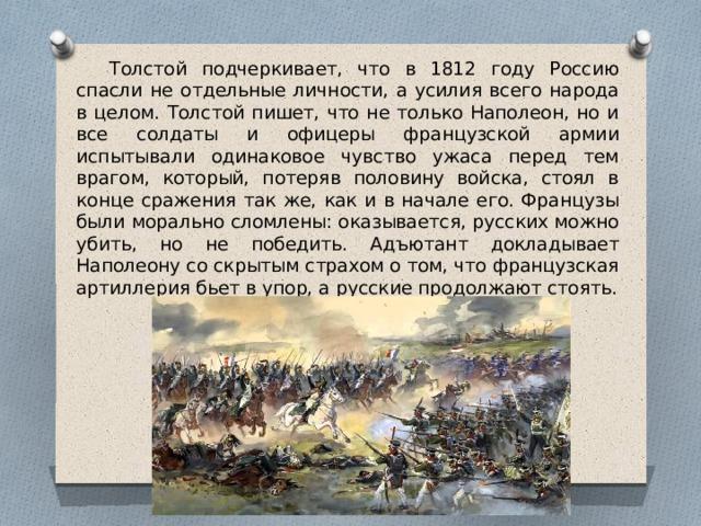 Толстой подчеркивает, что в 1812 году Россию спасли не отдельные личности, а усилия всего народа в целом. Толстой пишет, что не только Наполеон, но и все солдаты и офицеры французской армии испытывали одинаковое чувство ужаса перед тем врагом, который, потеряв половину войска, стоял в конце сражения так же, как и в начале его. Французы были морально сломлены: оказывается, русских можно убить, но не победить. Адъютант докладывает Наполеону со скрытым страхом о том, что французская артиллерия бьет в упор, а русские продолжают стоять.