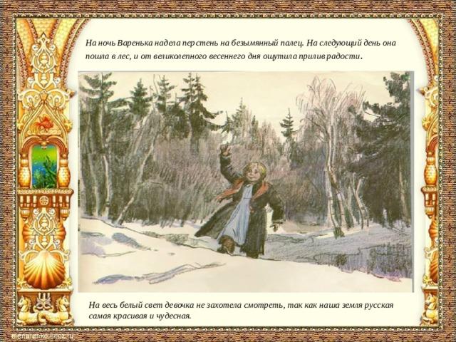 На ночь Варенька надела перстень на безымянный палец. На следующий день она пошла в лес, и от великолепного весеннего дня ощутила прилив радости .   На весь белый свет девочка не захотела смотреть, так как наша земля русская самая красивая и чудесная.