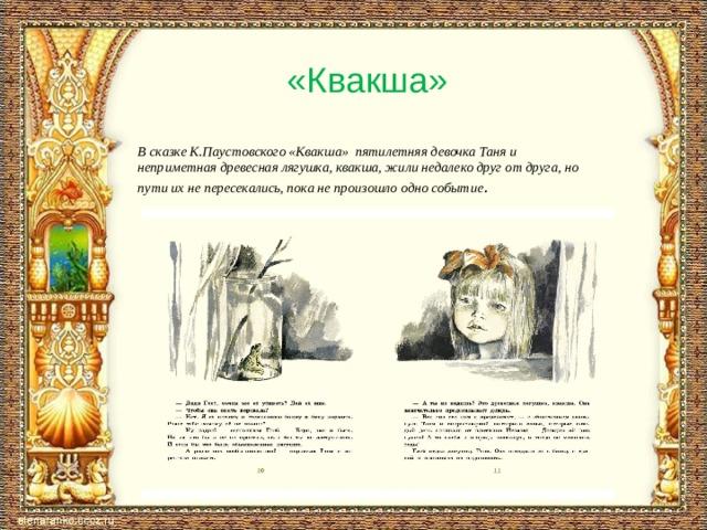 «Квакша»  В сказке К.Паустовского «Квакша» пятилетняя девочка Таня и неприметная древесная лягушка, квакша, жили недалеко друг от друга, но пути их не пересекались, пока не произошло одно событие .