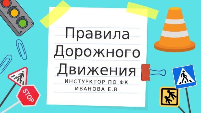 Правила Дорожного ИНСТУРКТОР ПО ФК  ИВАНОВА Е.В. Движения