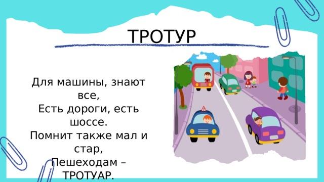 ТРОТУР Для машины, знают все, Есть дороги, есть шоссе. Помнит также мал и стар, Пешеходам – ТРОТУАР .