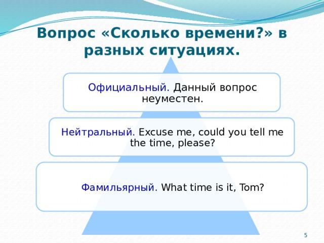 Вопрос «Сколько времени?» в разных ситуациях. Официальный. Данный вопрос неуместен. Нейтральный. Excuse me, could you tell me the time, please? Фамильярный. What time is it, Tom? 4